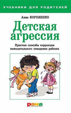 Анна Корниенко - Детская агрессия. Простые способы коррекции нежелательного поведения ребенка