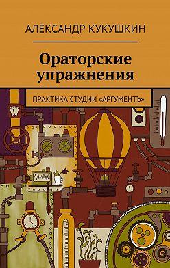 Александр Кукушкин - Ораторские упражнения. Практика студии «Аргументъ»