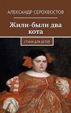 Александр Серохвостов - Жили-были два кота. Стихи для детей
