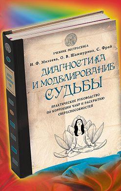 Ирина Михеева - Диагностика и моделирование судьбы. Практическое руководство по коррекции чакр и раскрытию сверхспособностей