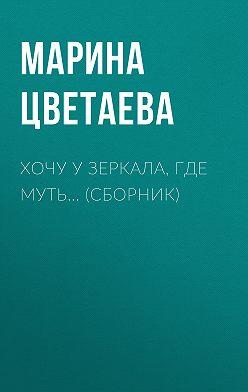 Марина Цветаева - Хочу у зеркала, где муть… (сборник)