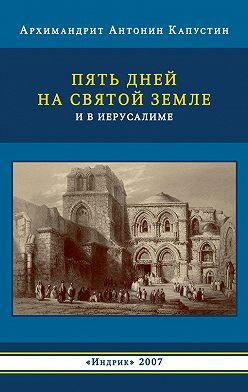 архимандрит Антонин Капустин - Пять дней на Святой Земле и в Иерусалиме