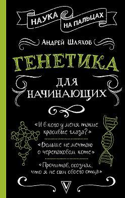 Андрей Шляхов - Генетика для начинающих