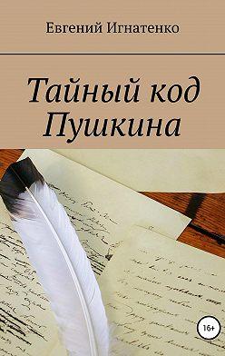 Евгений Игнатенко - Тайный код Пушкина