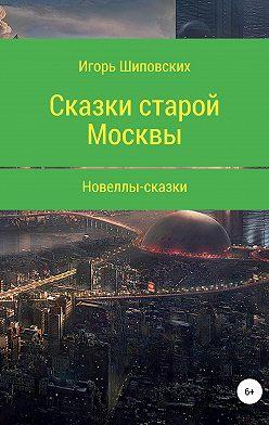 Игорь Шиповских - Сказки старой Москвы