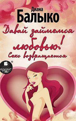 Диана Балыко - Давай займемся любовью! Секс возвращается