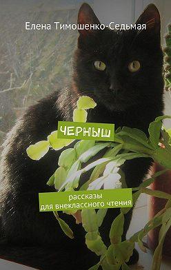 Елена Тимошенко-Седьмая - Черныш. Рассказы для внеклассного чтения