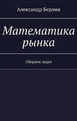 Александр Берлин - Математика рынка. Сборник задач