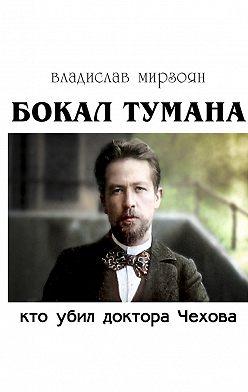 Владислав Мирзоян - Бокал тумана. Кто убил доктора Чехова