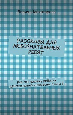Лилия Шайхатарова - Рассказы для любознательных ребят. Все, что вашему ребенку действительно интересно. Книга 3