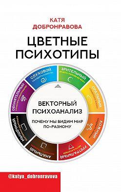 Катя Добронравова - Цветные психотипы. Векторный психоанализ: почему мы видим мир по-разному