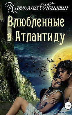 Татьяна Абиссин - Влюбленные в Атлантиду