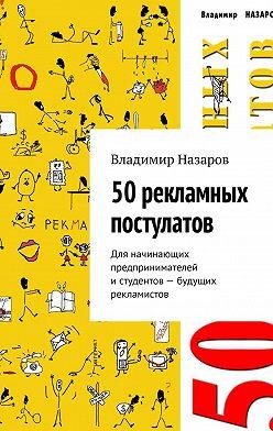 Владимир Назаров - 50рекламных постулатов. Для начинающих предпринимателей истудентов – будущих рекламистов