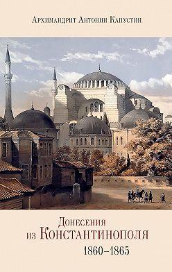архимандрит Антонин Капустин - Донесения из Константинополя. 1860–1865