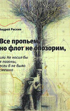 Андрей Рискин - Все пропьем, но флот не опозорим, или Не носил бы я погоны, если б не было смешно