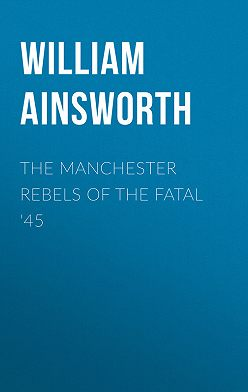 William Ainsworth - The Manchester Rebels of the Fatal '45
