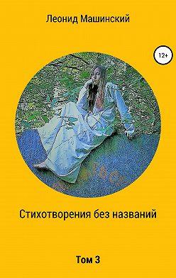 Леонид Машинский - Стихотворения без названий. Том 3