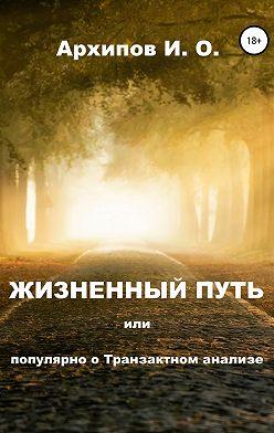 Илья Архипов - Жизненный путь, или Популярно о Транзактном анализе