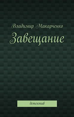 Владимир Макарченко - Завещание. Детектив