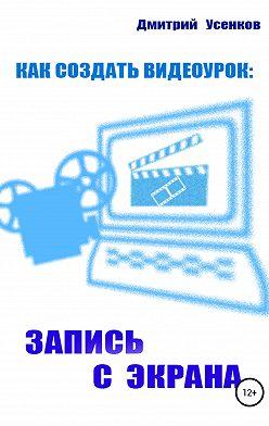 Дмитрий Усенков - Как создать видеоурок: запись с экрана