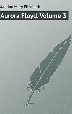 Мэри Элизабет Брэддон - Aurora Floyd. Volume 3