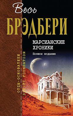Ray Bradbury - Марсианские хроники. Полное издание