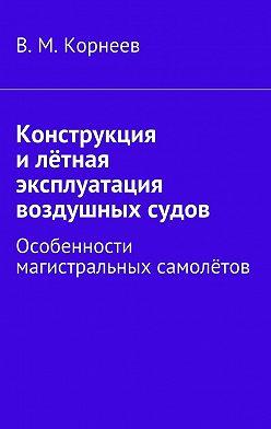 В. Корнеев - Конструкция илётная эксплуатация воздушных судов. Особенности магистральных самолётов