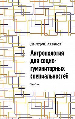 Дмитрий Атланов - Антропология для социо-гуманитарных специальностей. Учебник