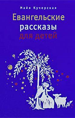 Майя Кучерская - Евангельские рассказы для детей