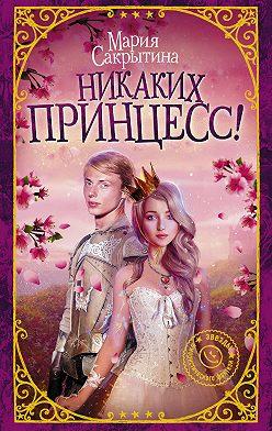Мария Сакрытина - Никаких принцесс!