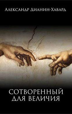 Александр Дианин-Хавард - Сотворенный для величия