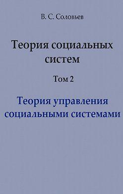 Владимир Соловьев - Теория социальных систем. Том 2. Теория управления социальными системами