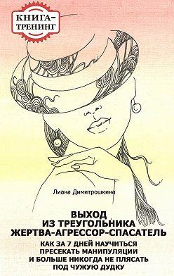 Лиана Димитрошкина - Выход из треугольника Жертва-Агрессор-Спасатель. Как за 7 дней научиться пресекать манипуляции и больше никогда не плясать под чужую дудку. Книга-тренинг