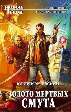 Юрий Корчевский - Золото мертвых. Смута