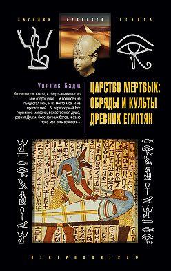 Эрнест Альфред Уоллис Бадж - Царство мертвых: обряды и культы древних египтян