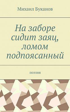 Михаил Буканов - Назаборе сидит заяц, ломом подпоясанный. Поэзия