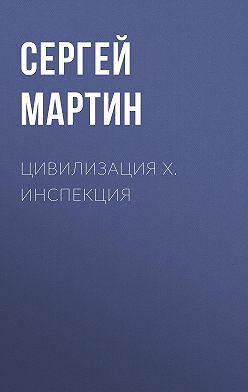 Сергей Мартин - Цивилизация Х. Инспекция