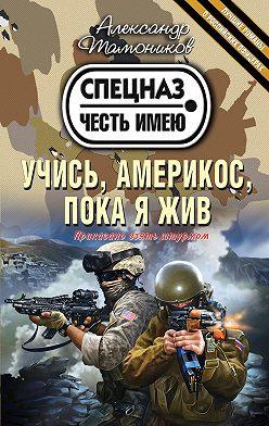 Александр Тамоников - Учись, америкос, пока я жив