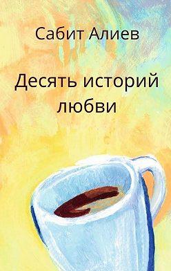 Сабит Алиев - Десять историй любви