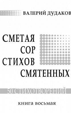 Валерий Дудаков - Сметая сор стихов смятенных