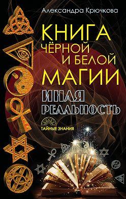 Александра Крючкова - Книга Черной и Белой магии. Иная Реальность