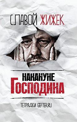 Славой Жижек - Накануне Господина: сотрясая рамки