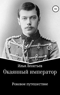 Илья Леонтьев - Окаянный император. Роковое путешествие