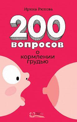Ирина Рюхова - 200 вопросов о кормлении грудью