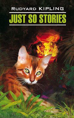 Редьярд Киплинг - Just So Stories for Little Children / Просто сказки. Книга для чтения на английском языке