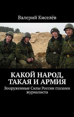 Валерий Киселев - Какой народ, такая и армия. Вооруженные Силы России глазами журналиста