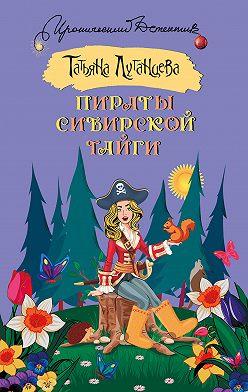 Татьяна Луганцева - Пираты сибирской тайги