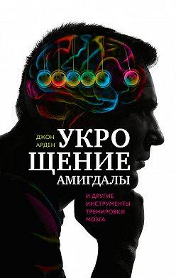 Джон Арден - Укрощение амигдалы идругие инструменты тренировки мозга