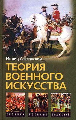 Мориц Саксонский - Теория военного искусства (сборник)