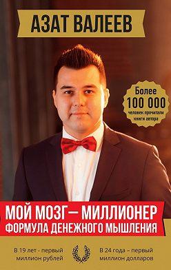 Азат Валеев - Мой мозг –миллионер. Формула денежного мышления